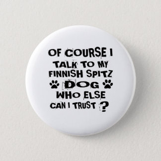 OF COURSE I TALK TO MY FINNISH SPITZ DOG DESIGNS 2 INCH ROUND BUTTON