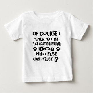 OF COURSE I TALK TO MY FLAT-COATED RETRIEVER DOG D BABY T-Shirt