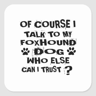OF COURSE I TALK TO MY FOXHOUND DOG DESIGNS SQUARE STICKER