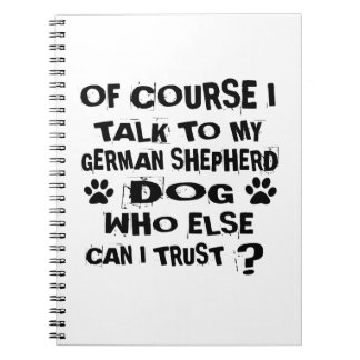 OF COURSE I TALK TO MY GERMAN SHEPHERD DOG DESIGNS NOTEBOOKS