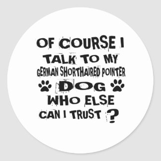 OF COURSE I TALK TO MY GERMAN SHORTHAIRED POINTER CLASSIC ROUND STICKER