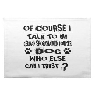 OF COURSE I TALK TO MY GERMAN SHORTHAIRED POINTER PLACEMAT