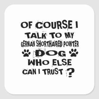 OF COURSE I TALK TO MY GERMAN SHORTHAIRED POINTER SQUARE STICKER