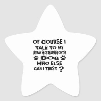 OF COURSE I TALK TO MY GERMAN SHORTHAIRED POINTER STAR STICKER