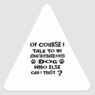 OF COURSE I TALK TO MY GERMAN SHORTHAIRED POINTER TRIANGLE STICKER