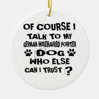 OF COURSE I TALK TO MY GERMAN WIREHAIRED POINTER D CERAMIC ORNAMENT