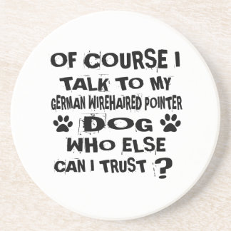 OF COURSE I TALK TO MY GERMAN WIREHAIRED POINTER D COASTER