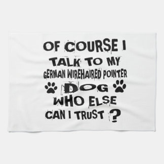 OF COURSE I TALK TO MY GERMAN WIREHAIRED POINTER D KITCHEN TOWEL