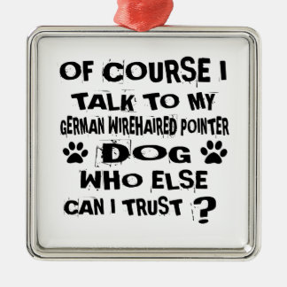 OF COURSE I TALK TO MY GERMAN WIREHAIRED POINTER D METAL ORNAMENT