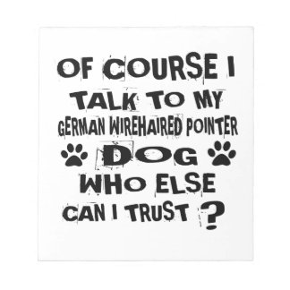 OF COURSE I TALK TO MY GERMAN WIREHAIRED POINTER D NOTEPAD