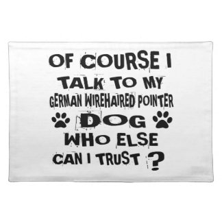 OF COURSE I TALK TO MY GERMAN WIREHAIRED POINTER D PLACEMAT
