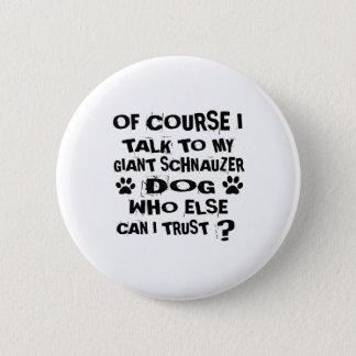 OF COURSE I TALK TO MY GIANT SCHNAUZER DOG DESIGNS 2 INCH ROUND BUTTON