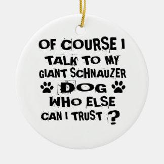 OF COURSE I TALK TO MY GIANT SCHNAUZER DOG DESIGNS CERAMIC ORNAMENT