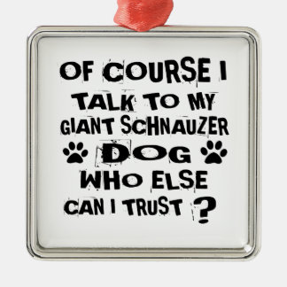 OF COURSE I TALK TO MY GIANT SCHNAUZER DOG DESIGNS METAL ORNAMENT