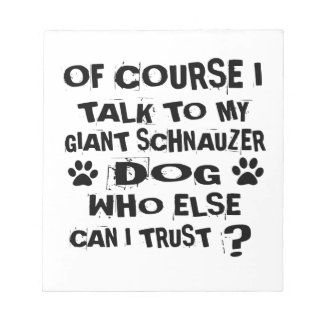 OF COURSE I TALK TO MY GIANT SCHNAUZER DOG DESIGNS NOTEPAD