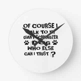 OF COURSE I TALK TO MY GIANT SCHNAUZER DOG DESIGNS ROUND CLOCK