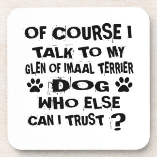 OF COURSE I TALK TO MY GLEN OF IMAAL TERRIER DOG D COASTER