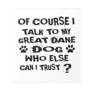 OF COURSE I TALK TO MY GREAT DANE DOG DESIGNS NOTEPAD