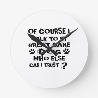 OF COURSE I TALK TO MY GREAT DANE DOG DESIGNS ROUND CLOCK