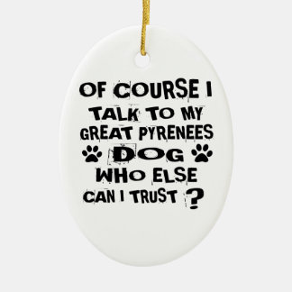 OF COURSE I TALK TO MY GREAT PYRENEES DOG DESIGNS CERAMIC ORNAMENT