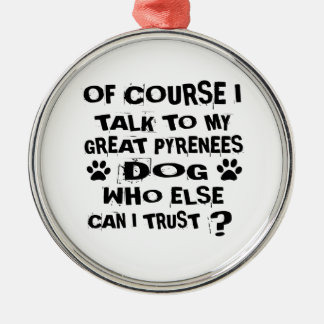 OF COURSE I TALK TO MY GREAT PYRENEES DOG DESIGNS METAL ORNAMENT