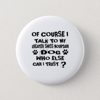 OF COURSE I TALK TO MY GREATER SWISS MOUNTAIN DOG 2 INCH ROUND BUTTON