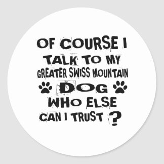 OF COURSE I TALK TO MY GREATER SWISS MOUNTAIN DOG CLASSIC ROUND STICKER