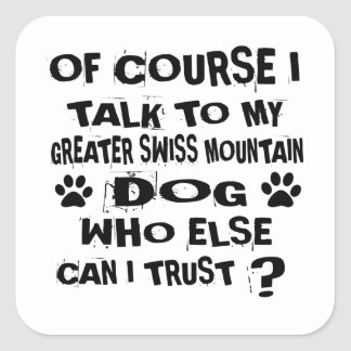 OF COURSE I TALK TO MY GREATER SWISS MOUNTAIN DOG SQUARE STICKER