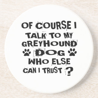 OF COURSE I TALK TO MY GREYHOUND DOG DESIGNS COASTER