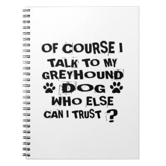 OF COURSE I TALK TO MY GREYHOUND DOG DESIGNS NOTEBOOK