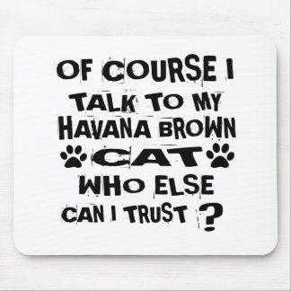 OF COURSE I TALK TO MY HAVANA BROWN CAT DESIGNS MOUSE PAD