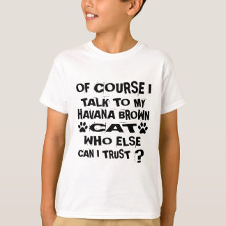 OF COURSE I TALK TO MY HAVANA BROWN CAT DESIGNS T-Shirt