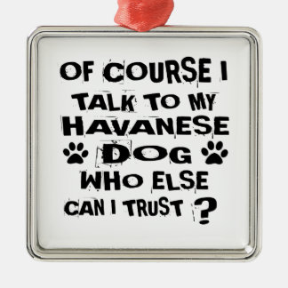 OF COURSE I TALK TO MY HAVANESE DOG DESIGNS METAL ORNAMENT