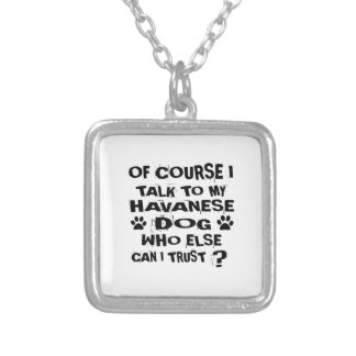 OF COURSE I TALK TO MY HAVANESE DOG DESIGNS SILVER PLATED NECKLACE
