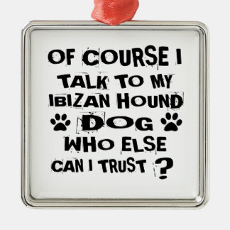 OF COURSE I TALK TO MY IBIZAN HOUND DOG DESIGNS METAL ORNAMENT