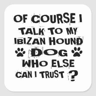 OF COURSE I TALK TO MY IBIZAN HOUND DOG DESIGNS SQUARE STICKER