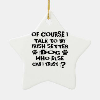 OF COURSE I TALK TO MY IRISH SETTER DOG DESIGNS CERAMIC ORNAMENT