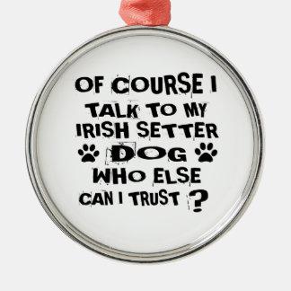 OF COURSE I TALK TO MY IRISH SETTER DOG DESIGNS METAL ORNAMENT