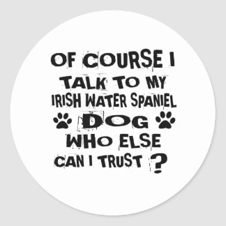 OF COURSE I TALK TO MY IRISH WATER SPANIEL DOG DES CLASSIC ROUND STICKER