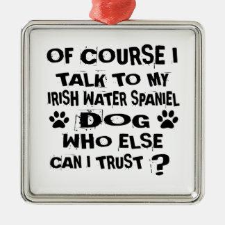 OF COURSE I TALK TO MY IRISH WATER SPANIEL DOG DES METAL ORNAMENT