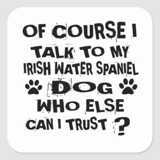 OF COURSE I TALK TO MY IRISH WATER SPANIEL DOG DES SQUARE STICKER
