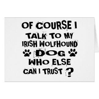 OF COURSE I TALK TO MY IRISH WOLFHOUND DOG DESIGNS CARD