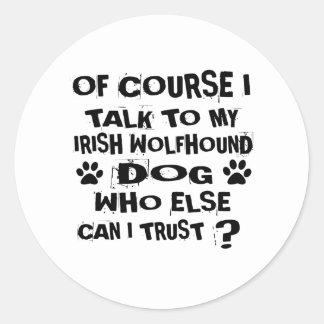 OF COURSE I TALK TO MY IRISH WOLFHOUND DOG DESIGNS CLASSIC ROUND STICKER