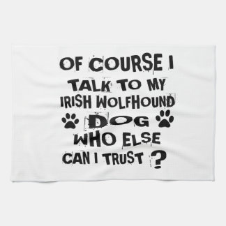 OF COURSE I TALK TO MY IRISH WOLFHOUND DOG DESIGNS KITCHEN TOWEL
