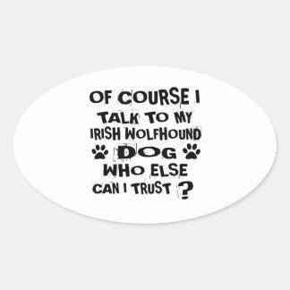OF COURSE I TALK TO MY IRISH WOLFHOUND DOG DESIGNS OVAL STICKER