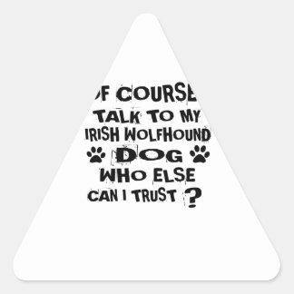 OF COURSE I TALK TO MY IRISH WOLFHOUND DOG DESIGNS TRIANGLE STICKER