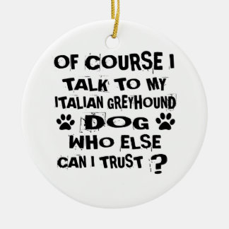 OF COURSE I TALK TO MY ITALIAN GREYHOUND DOG DESIG CERAMIC ORNAMENT