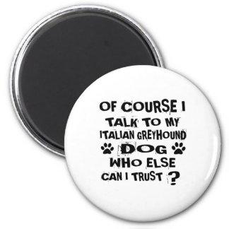 OF COURSE I TALK TO MY ITALIAN GREYHOUND DOG DESIG MAGNET
