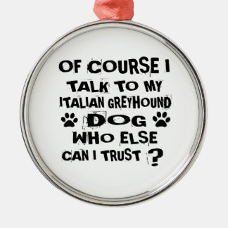 OF COURSE I TALK TO MY ITALIAN GREYHOUND DOG DESIG METAL ORNAMENT