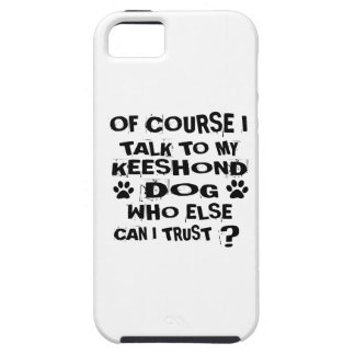 OF COURSE I TALK TO MY KEESHOND DOG DESIGNS CASE FOR THE iPhone 5